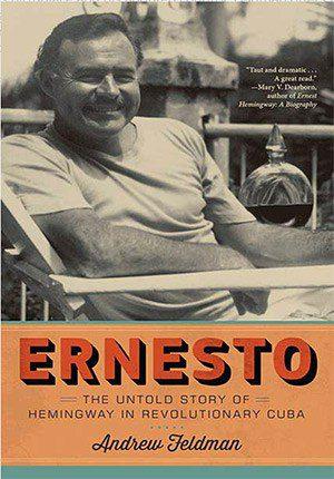 Ernesto THE UNTOLD STORY OF HEMINGWAY IN REVOLUTIONARY CUBA