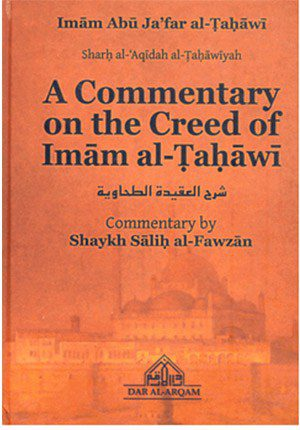A Commentary on the Creed of Imam al Tahawi of Imam Abu Ja'far al-Tahawi (Sharah al Aqidah At Tahawiyya) (Commentary by Shaykh Salih al Fawzan)